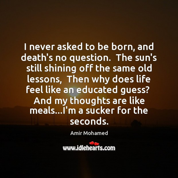 I never asked to be born, and death's no question.  The sun's Image