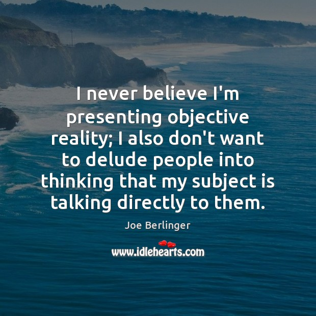 I never believe I'm presenting objective reality; I also don't want to Image