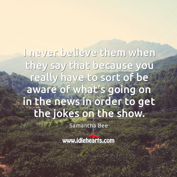 I never believe them when they say that because you really have to sort of Samantha Bee Picture Quote