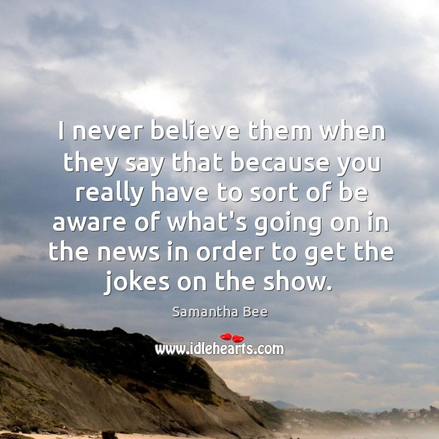 I never believe them when they say that because you really have Samantha Bee Picture Quote