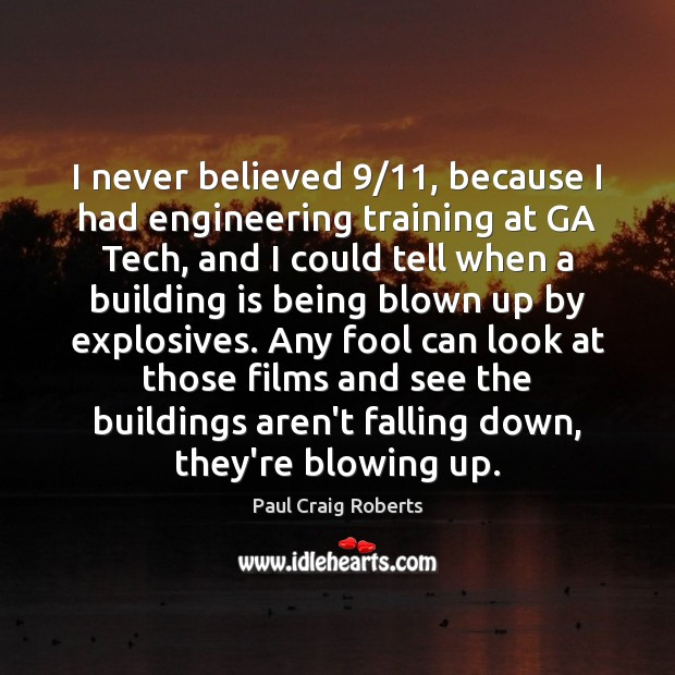 I never believed 9/11, because I had engineering training at GA Tech, and Paul Craig Roberts Picture Quote