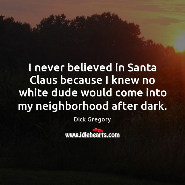 I never believed in Santa Claus because I knew no white dude Dick Gregory Picture Quote
