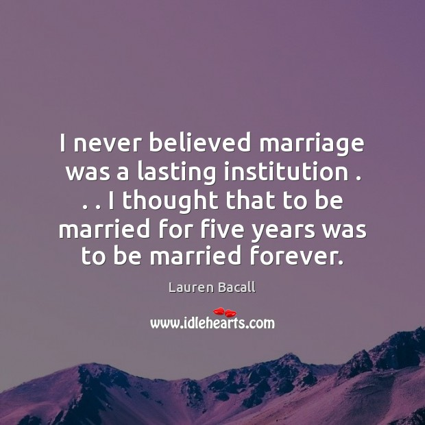 I never believed marriage was a lasting institution . . . I thought that to Lauren Bacall Picture Quote
