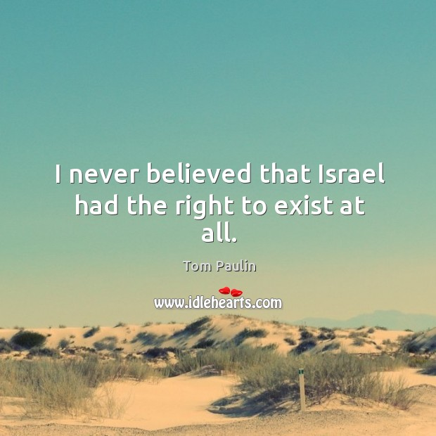 Image, I never believed that israel had the right to exist at all.