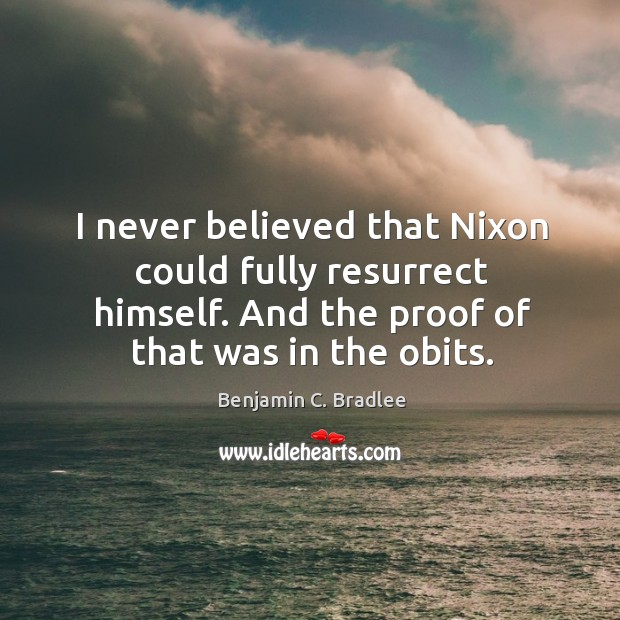 Image, I never believed that nixon could fully resurrect himself. And the proof of that was in the obits.