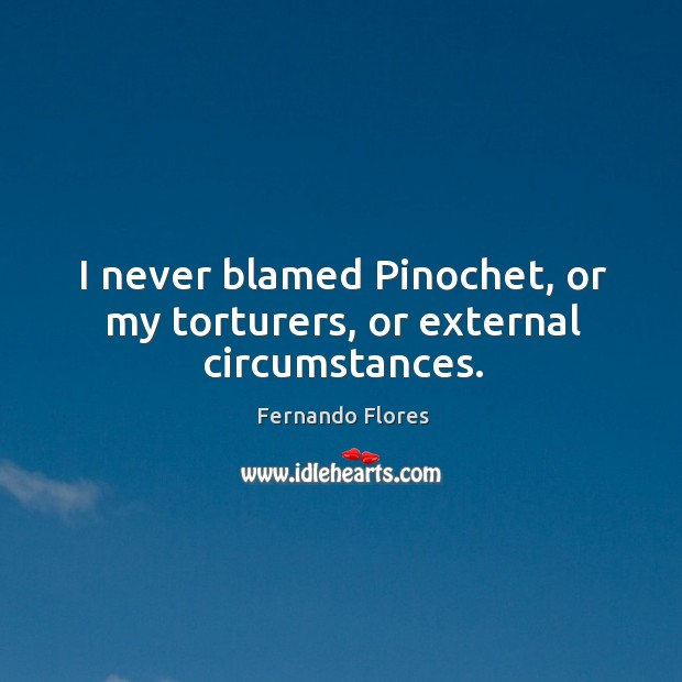 I never blamed pinochet, or my torturers, or external circumstances. Image