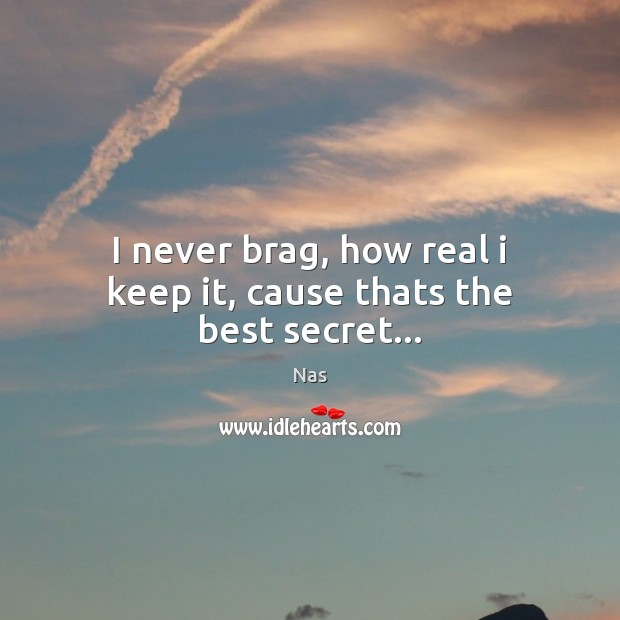 I never brag, how real i keep it, cause thats the best secret… Nas Picture Quote