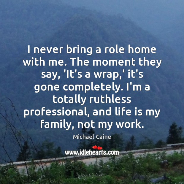 I never bring a role home with me. The moment they say, Image