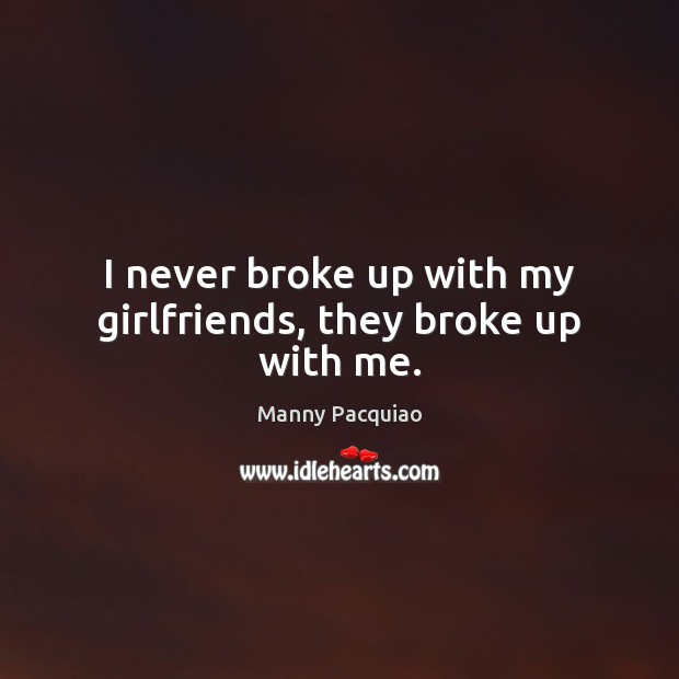 I never broke up with my girlfriends, they broke up with me. Manny Pacquiao Picture Quote