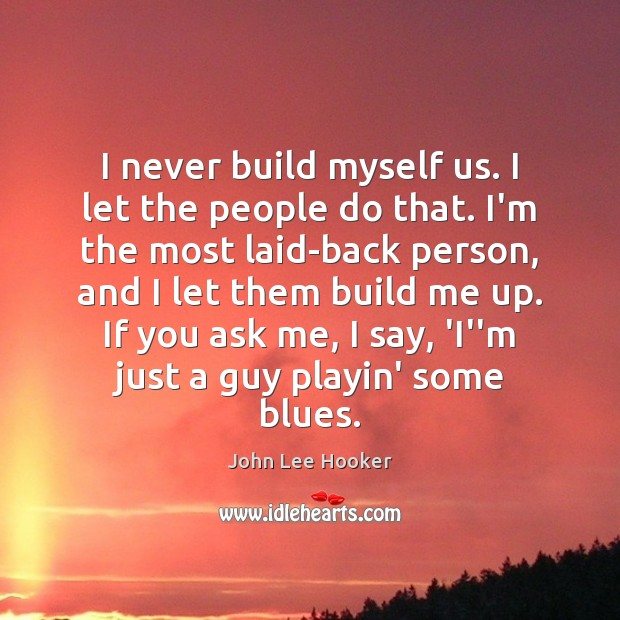 I never build myself us. I let the people do that. I'm John Lee Hooker Picture Quote