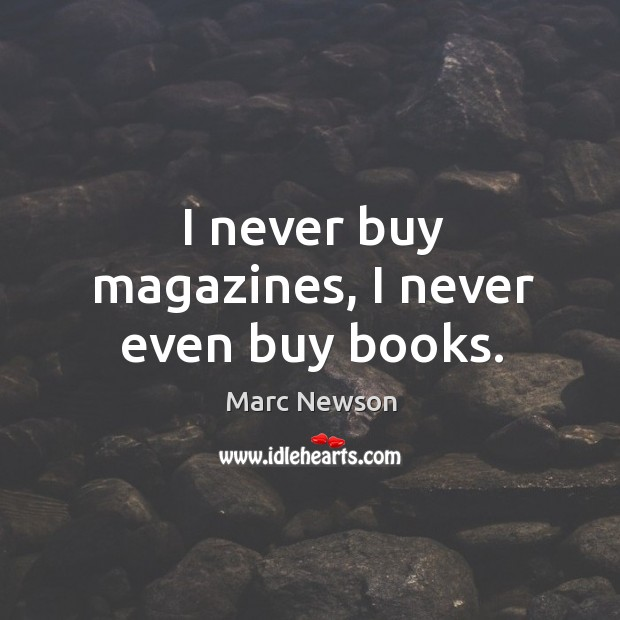 I never buy magazines, I never even buy books. Marc Newson Picture Quote