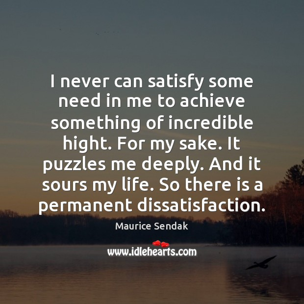 I never can satisfy some need in me to achieve something of Maurice Sendak Picture Quote