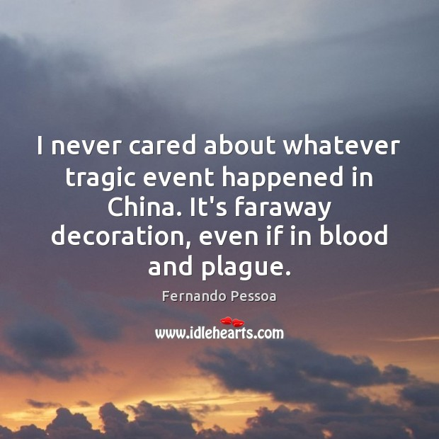 I never cared about whatever tragic event happened in China. It's faraway Fernando Pessoa Picture Quote