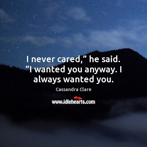 "Image about I never cared,"" he said. ""I wanted you anyway. I always wanted you."