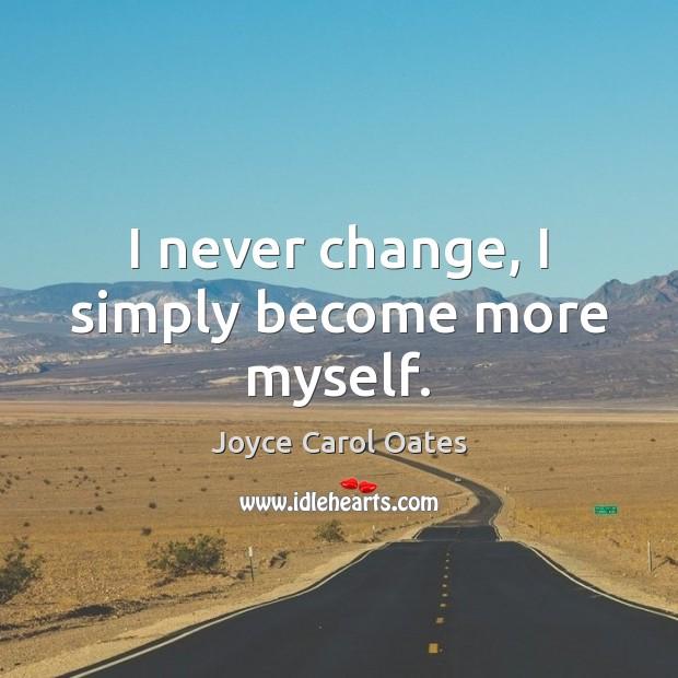I never change, I simply become more myself. Image