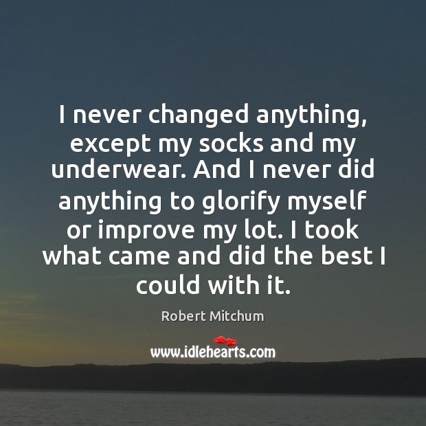I never changed anything, except my socks and my underwear. And I Image