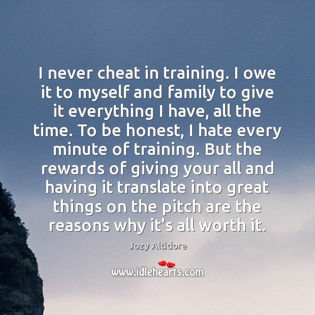 I never cheat in training. I owe it to myself and family Image