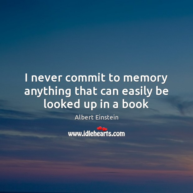 I never commit to memory anything that can easily be looked up in a book Albert Einstein Picture Quote