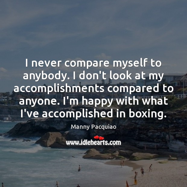 I never compare myself to anybody. I don't look at my accomplishments Manny Pacquiao Picture Quote