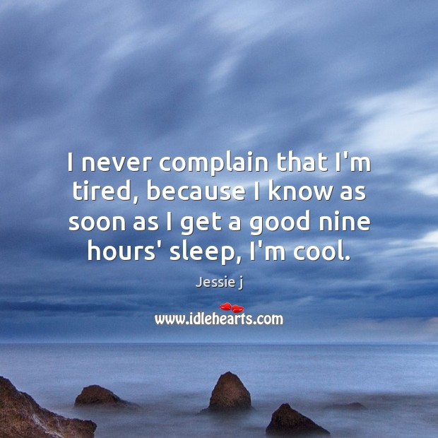 Image, I never complain that I'm tired, because I know as soon as