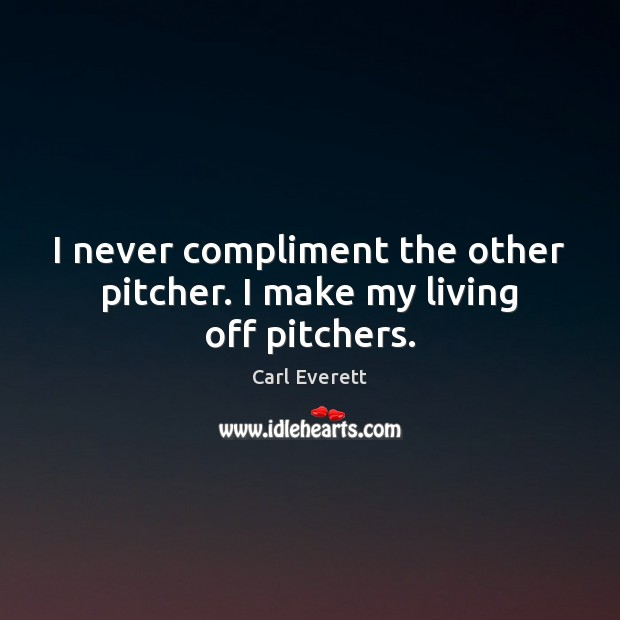 Image, I never compliment the other pitcher. I make my living off pitchers.