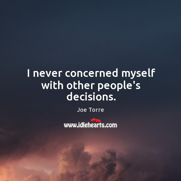 Image, I never concerned myself with other people's decisions.
