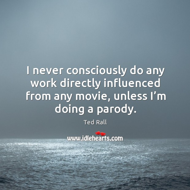 I never consciously do any work directly influenced from any movie, unless I'm doing a parody. Ted Rall Picture Quote