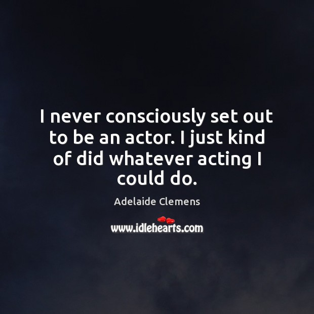 I never consciously set out to be an actor. I just kind of did whatever acting I could do. Image