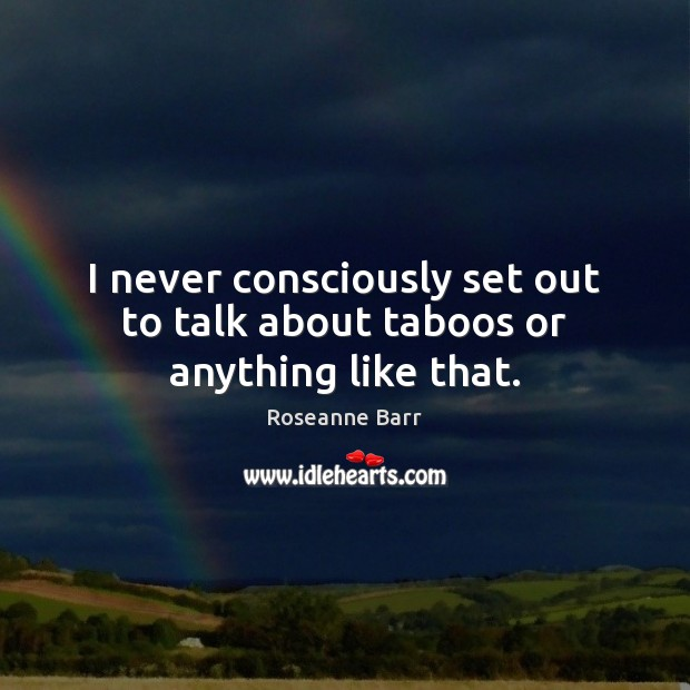 I never consciously set out to talk about taboos or anything like that. Roseanne Barr Picture Quote
