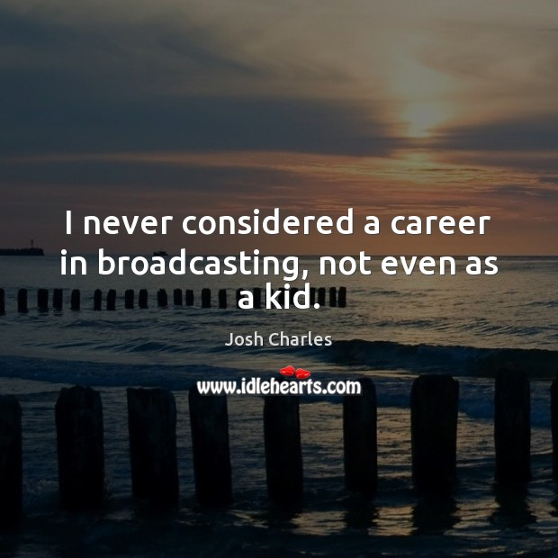 I never considered a career in broadcasting, not even as a kid. Image