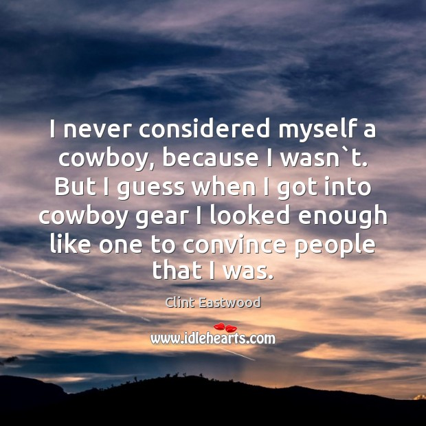 I never considered myself a cowboy, because I wasn`t. But I Clint Eastwood Picture Quote