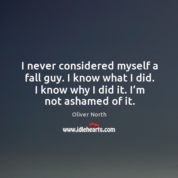 I never considered myself a fall guy. I know what I did. I know why I did it. I'm not ashamed of it. Image