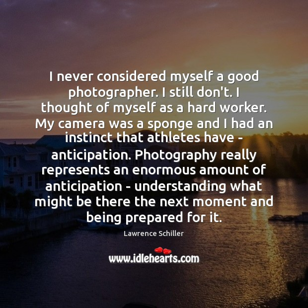 I never considered myself a good photographer. I still don't. I thought Image
