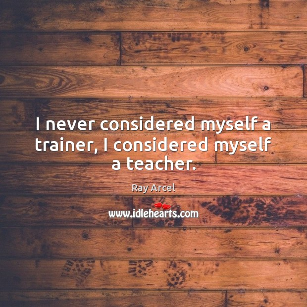 I never considered myself a trainer, I considered myself a teacher. Image