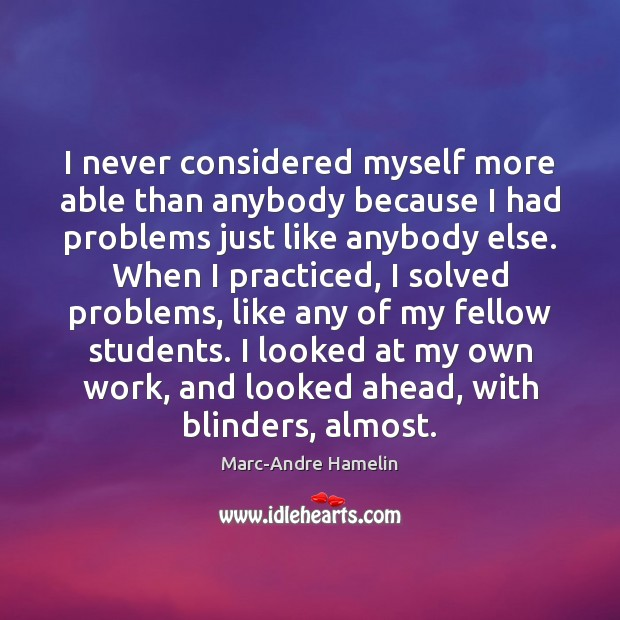 I never considered myself more able than anybody because I had problems Image