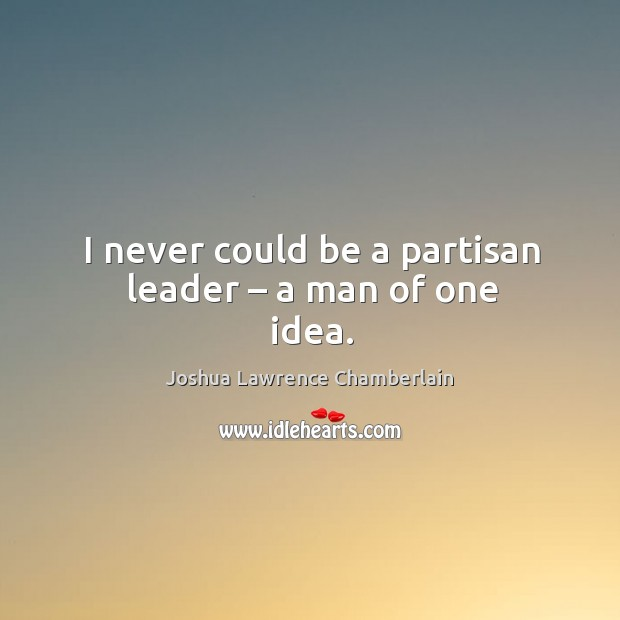 I never could be a partisan leader – a man of one idea. Image