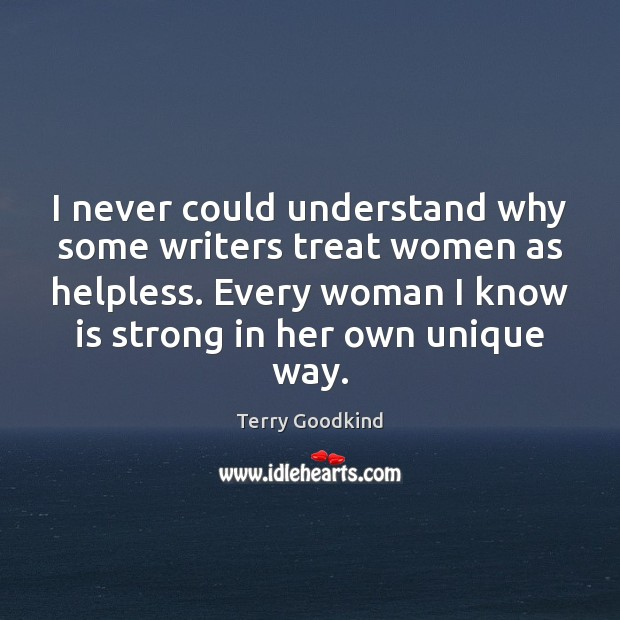 I never could understand why some writers treat women as helpless. Every Terry Goodkind Picture Quote