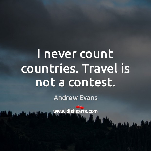 Image, I never count countries. Travel is not a contest.