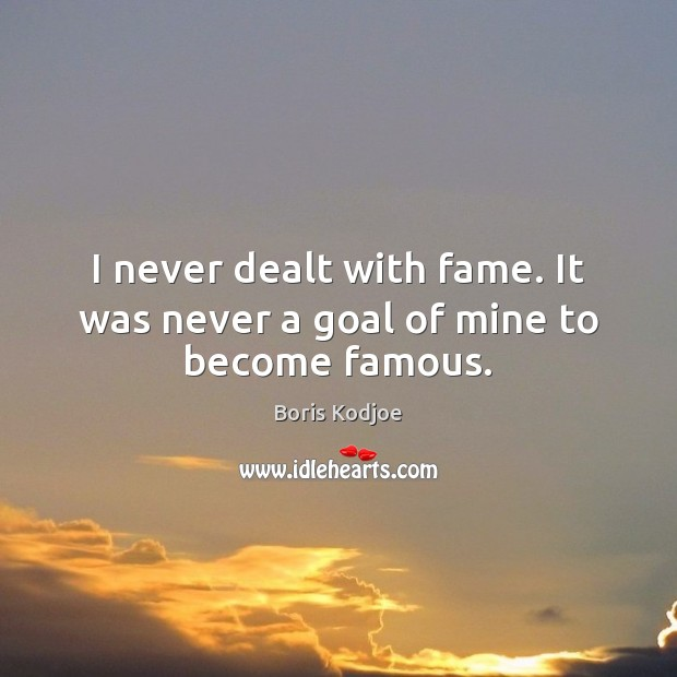 Image, I never dealt with fame. It was never a goal of mine to become famous.