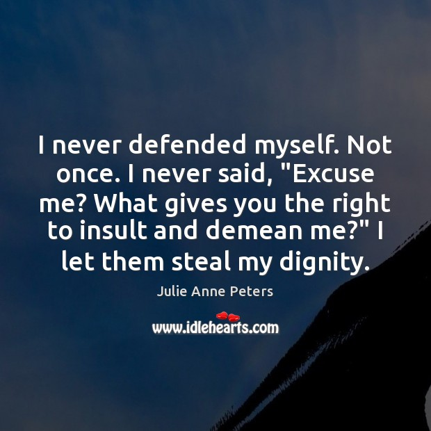 "I never defended myself. Not once. I never said, ""Excuse me? What Insult Quotes Image"