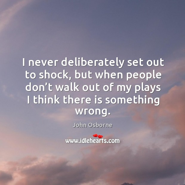 I never deliberately set out to shock, but when people don't walk out of my plays I think there is something wrong. Image