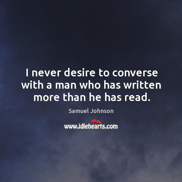 Image, I never desire to converse with a man who has written more than he has read.