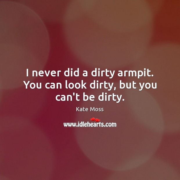 I never did a dirty armpit. You can look dirty, but you can't be dirty. Kate Moss Picture Quote