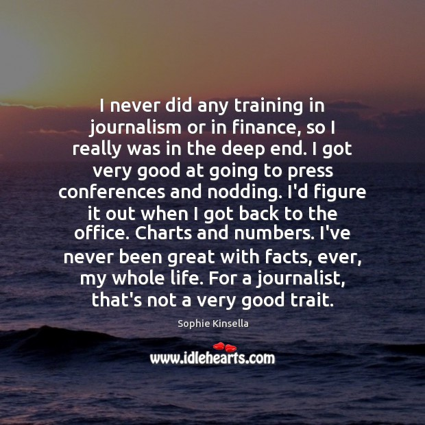I never did any training in journalism or in finance, so I Sophie Kinsella Picture Quote