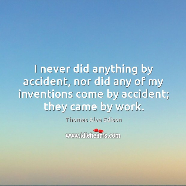 I never did anything by accident, nor did any of my inventions come by accident; they came by work. Image