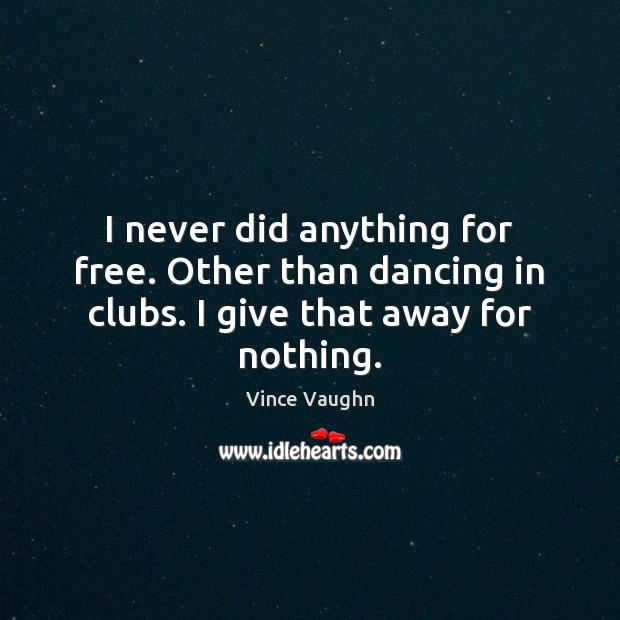 Image, I never did anything for free. Other than dancing in clubs. I give that away for nothing.