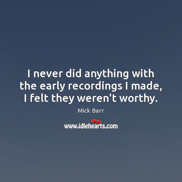 I never did anything with the early recordings I made, I felt they weren't worthy. Image