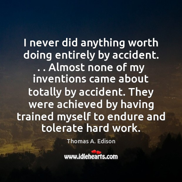 I never did anything worth doing entirely by accident. . . Almost none of Thomas A. Edison Picture Quote