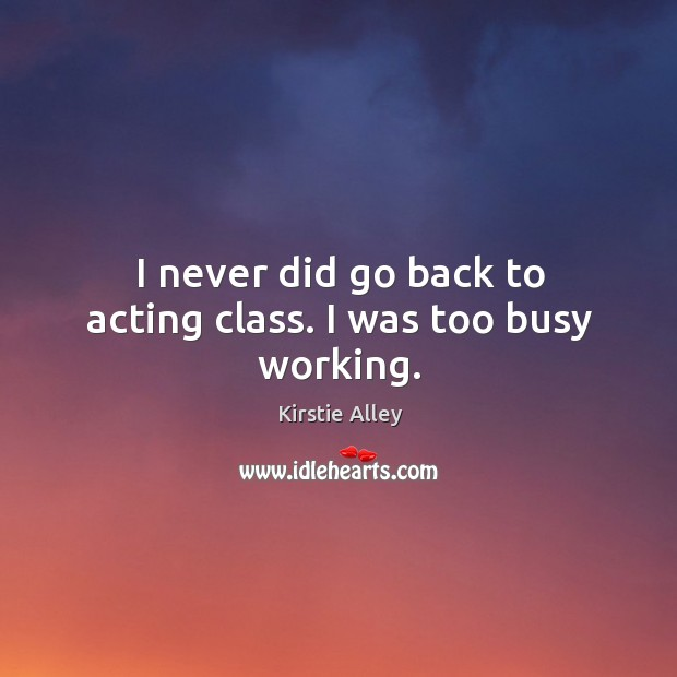 I never did go back to acting class. I was too busy working. Image