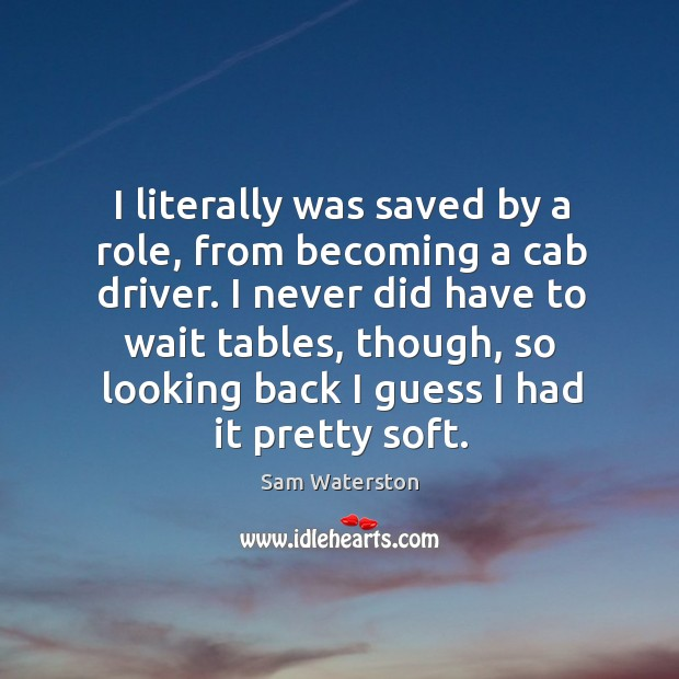 I never did have to wait tables, though, so looking back I guess I had it pretty soft. Sam Waterston Picture Quote